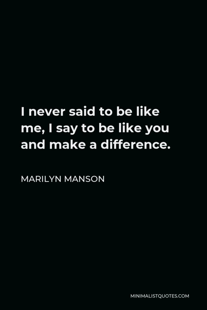 Marilyn Manson Quote - I never said to be like me, I say to be like you and make a difference.