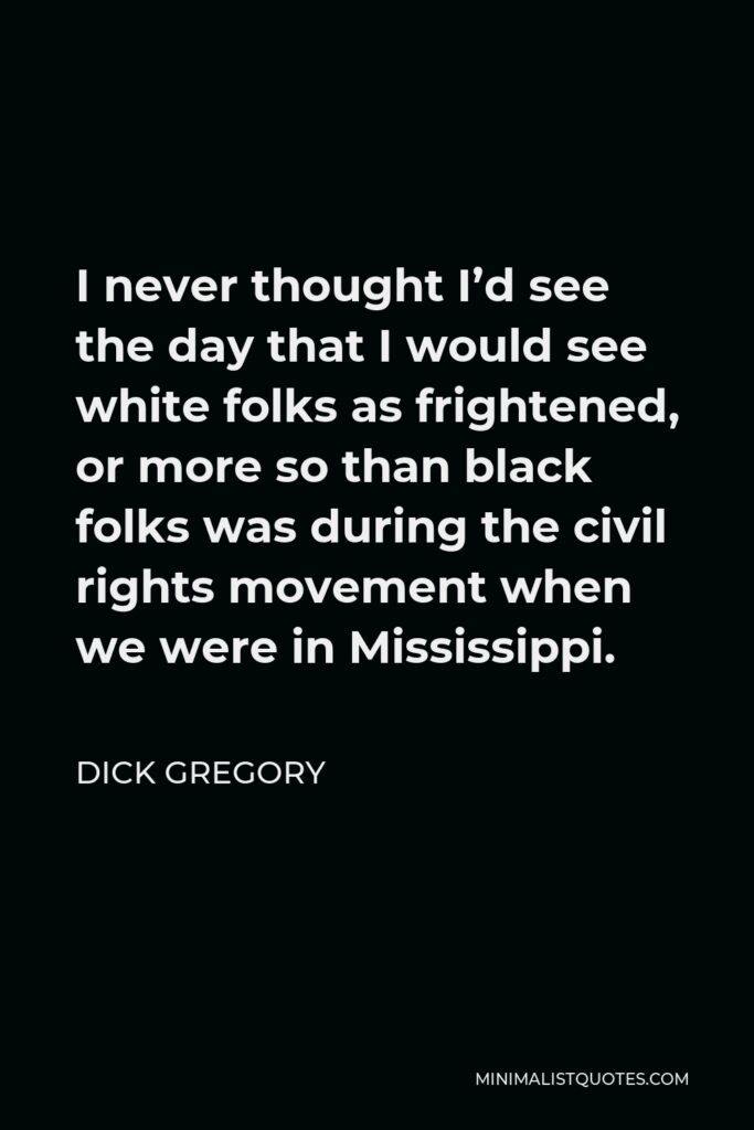 Dick Gregory Quote - I never thought I'd see the day that I would see white folks as frightened, or more so than black folks was during the civil rights movement when we were in Mississippi.