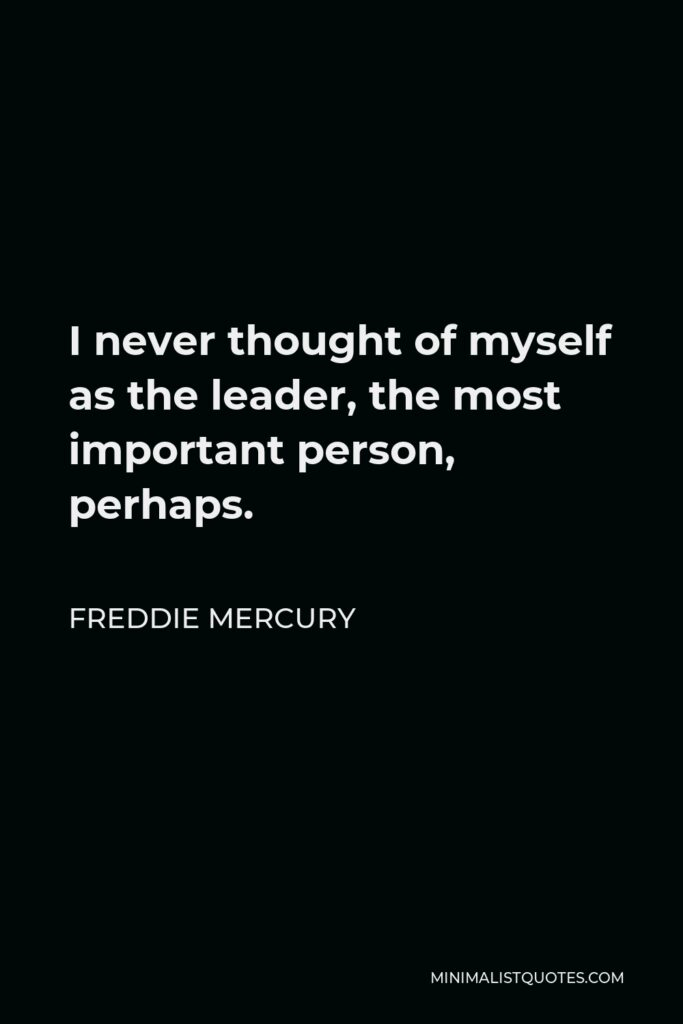 Freddie Mercury Quote - I never thought of myself as the leader, the most important person, perhaps.