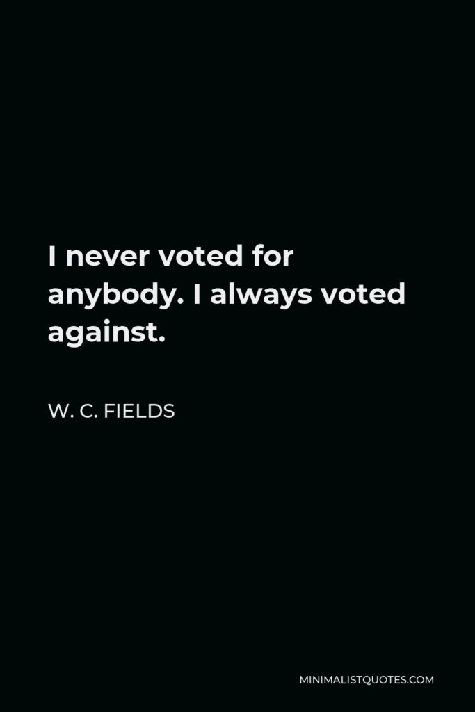 W. C. Fields Quote - I never voted for anybody. I always voted against.