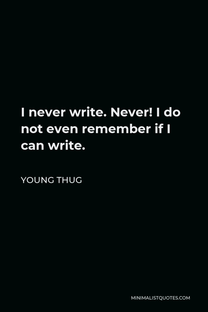 Young Thug Quote - I never write. Never! I do not even remember if I can write.