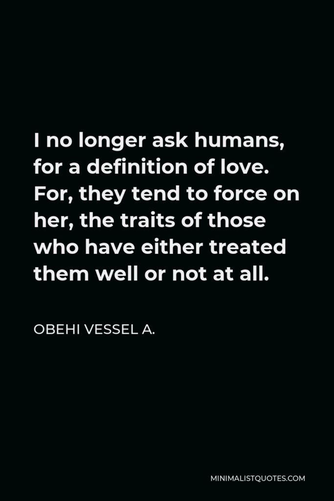 Obehi Vessel A. Quote - I no longer ask humans, for a definition of love. For, they tend to force on her, the traits of those who have either treated them well or not at all.