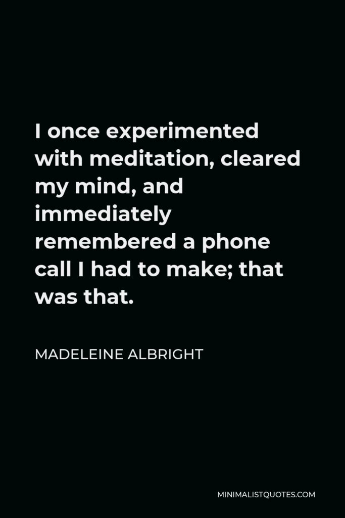 Madeleine Albright Quote - I once experimented with meditation, cleared my mind, and immediately remembered a phone call I had to make; that was that.
