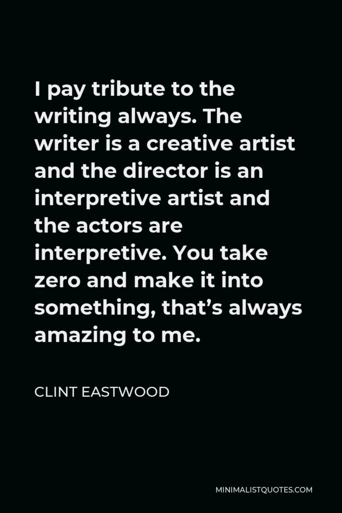Clint Eastwood Quote - I pay tribute to the writing always. The writer is a creative artist and the director is an interpretive artist and the actors are interpretive. You take zero and make it into something, that's always amazing to me.