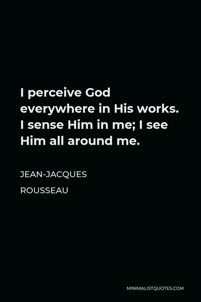 Jean-Jacques Rousseau Quote - I perceive God everywhere in His works. I sense Him in me; I see Him all around me.