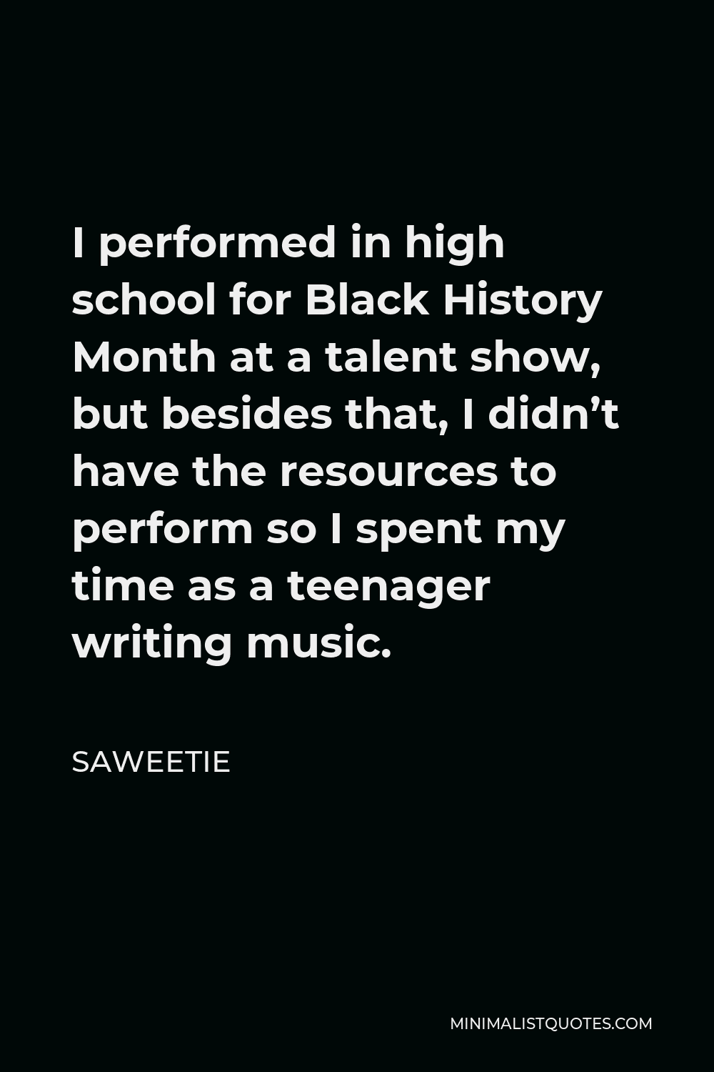Saweetie Quote - I performed in high school for Black History Month at a talent show, but besides that, I didn't have the resources to perform so I spent my time as a teenager writing music.