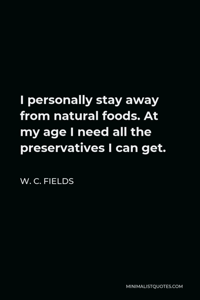 W. C. Fields Quote - I personally stay away from natural foods. At my age I need all the preservatives I can get.