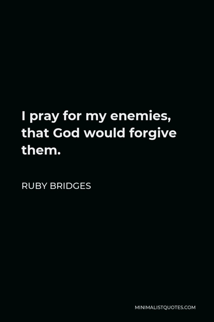 Ruby Bridges Quote - I pray for my enemies, that God would forgive them.