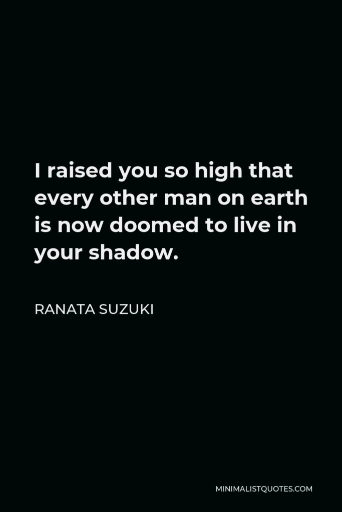 Ranata Suzuki Quote - I raised you so high that every other man on earth is now doomed to live in your shadow.