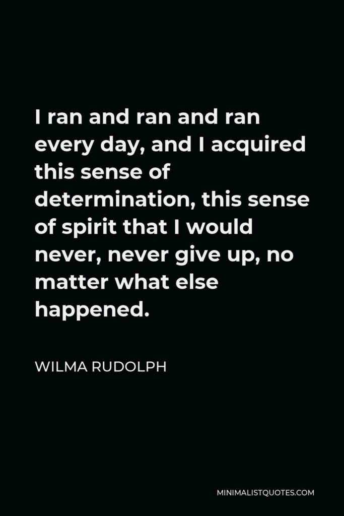 Wilma Rudolph Quote - I ran and ran and ran every day, and I acquired this sense of determination, this sense of spirit that I would never, never give up, no matter what else happened.