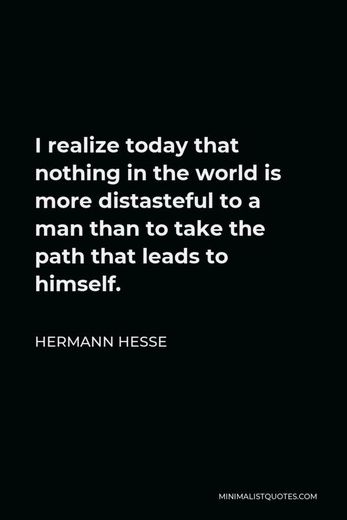 Hermann Hesse Quote - I realize today that nothing in the world is more distasteful to a man than to take the path that leads to himself.