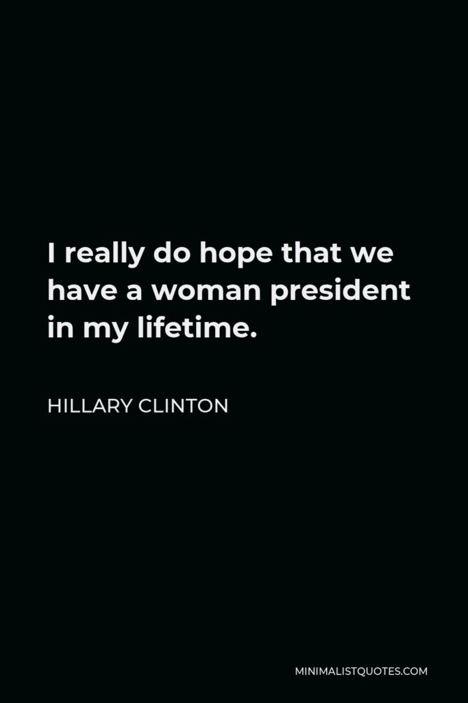 Hillary Clinton Quote - I really do hope that we have a woman president in my lifetime.