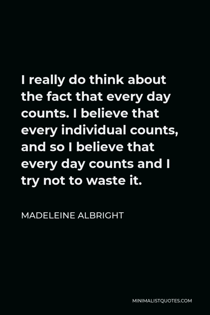 Madeleine Albright Quote - I really do think about the fact that every day counts. I believe that every individual counts, and so I believe that every day counts and I try not to waste it.
