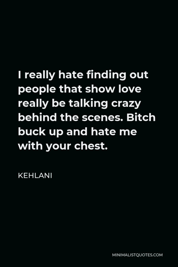 Kehlani Quote - I really hate finding out people that show love really be talking crazy behind the scenes. Bitch buck up and hate me with your chest.