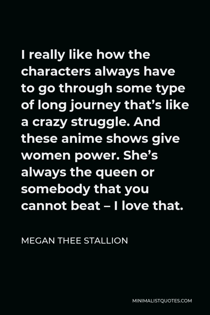 Megan Thee Stallion Quote - I really like how the characters always have to go through some type of long journey that's like a crazy struggle. And these anime shows give women power. She's always the queen or somebody that you cannot beat – I love that.