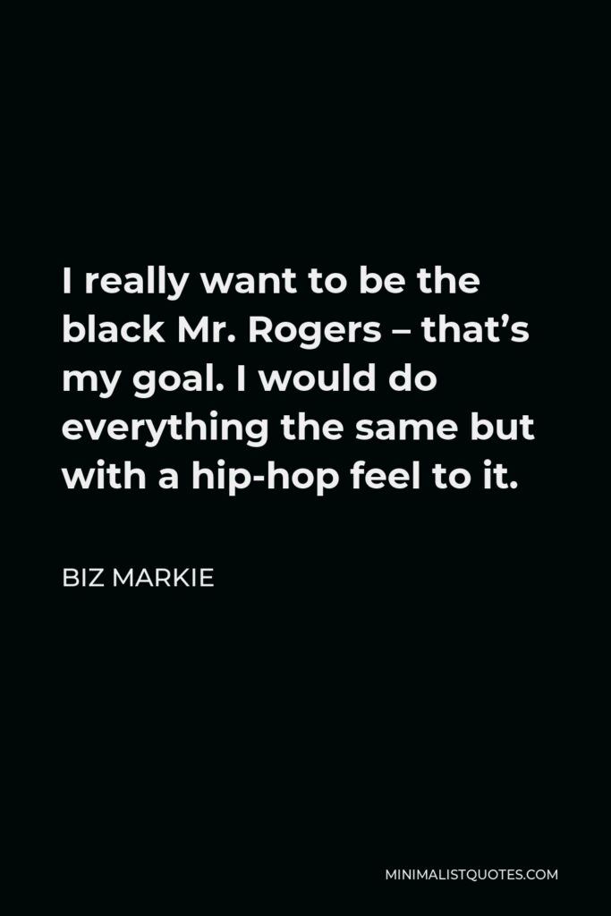 Biz Markie Quote - I really want to be the black Mr. Rogers – that's my goal. I would do everything the same but with a hip-hop feel to it.