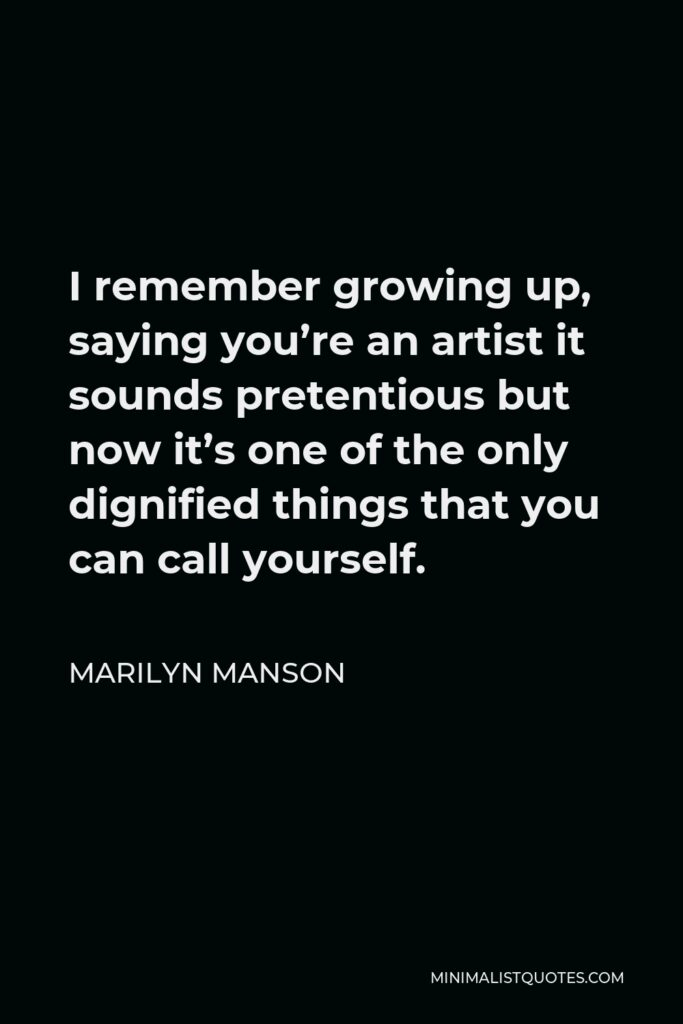 Marilyn Manson Quote - I remember growing up, saying you're an artist it sounds pretentious but now it's one of the only dignified things that you can call yourself.