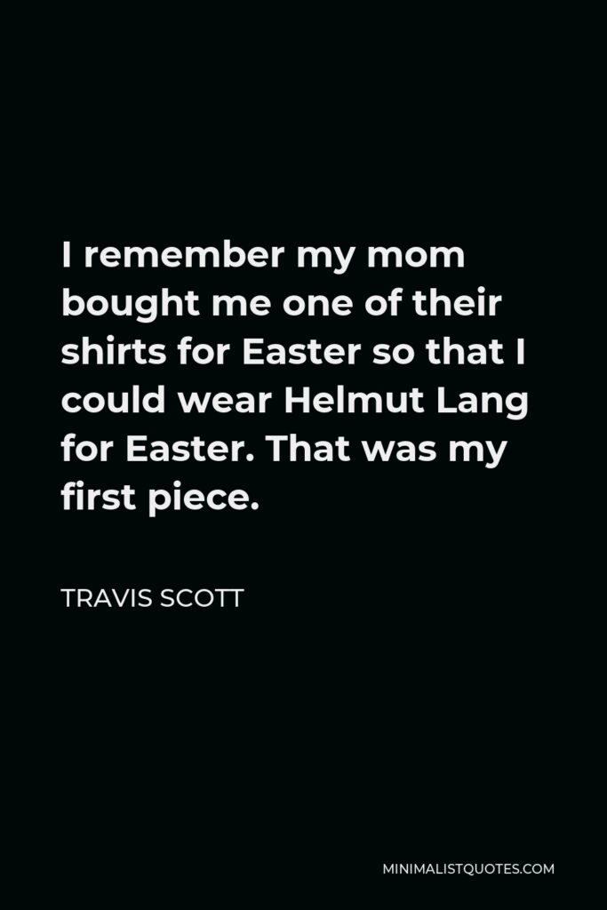 Travis Scott Quote - I remember my mom bought me one of their shirts for Easter so that I could wear Helmut Lang for Easter. That was my first piece.