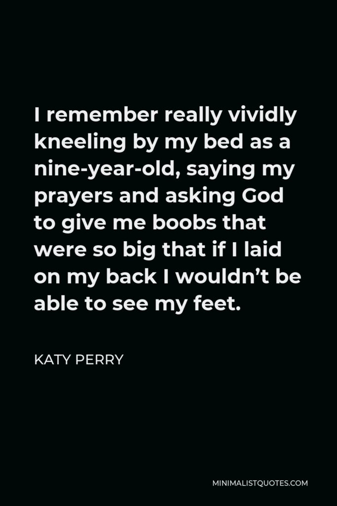 Katy Perry Quote - I remember really vividly kneeling by my bed as a nine-year-old, saying my prayers and asking God to give me boobs that were so big that if I laid on my back I wouldn't be able to see my feet.