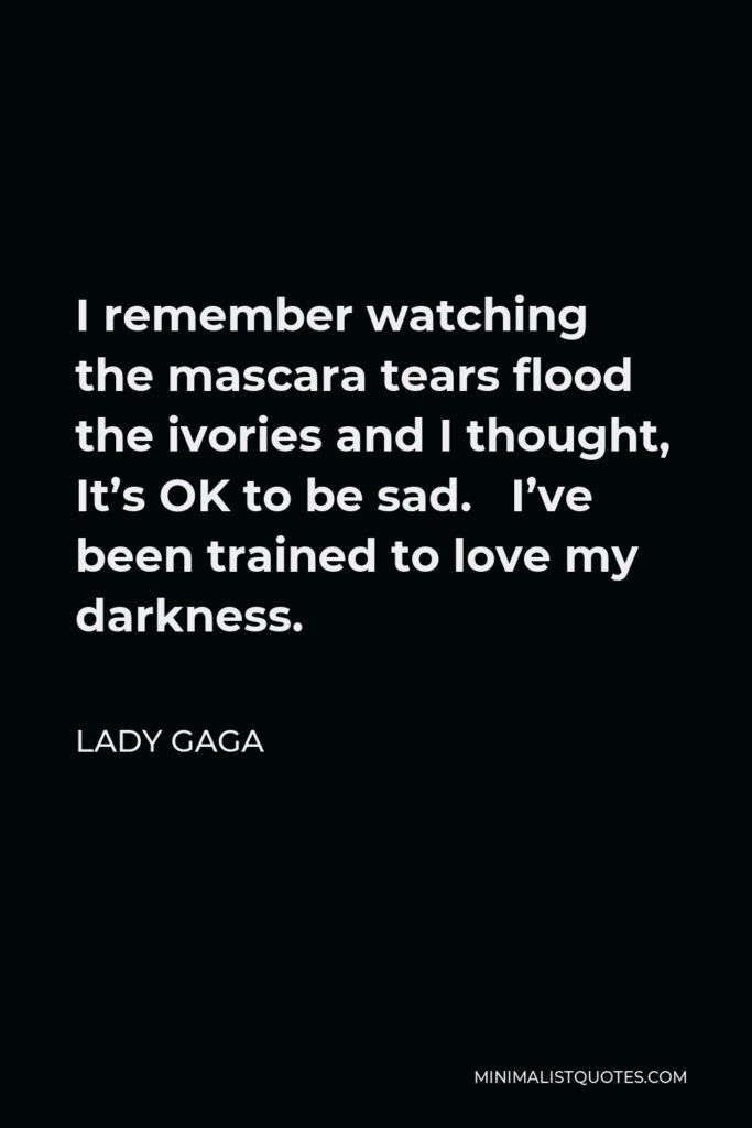 Lady Gaga Quote - I remember watching the mascara tears flood the ivories and I thought, It's OK to be sad. I've been trained to love my darkness.