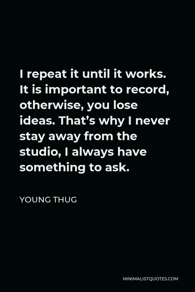 Young Thug Quote - I repeat it until it works. It is important to record, otherwise, you lose ideas. That's why I never stay away from the studio, I always have something to ask.