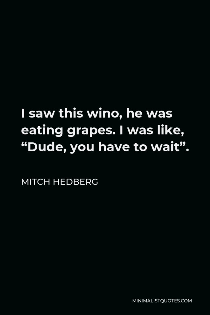 """Mitch Hedberg Quote - I saw this wino, he was eating grapes. I was like, """"Dude, you have to wait""""."""
