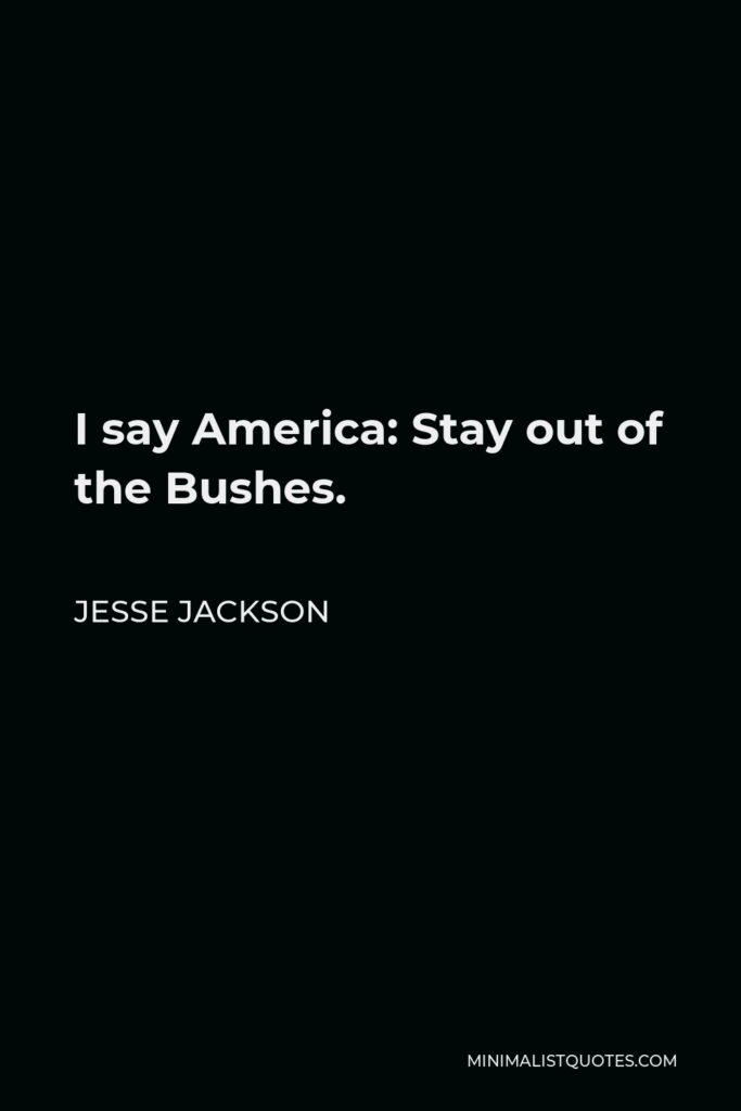 Jesse Jackson Quote - I say America: Stay out of the Bushes.