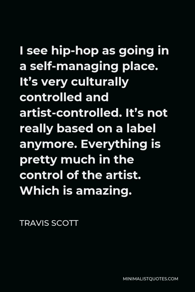 Travis Scott Quote - I see hip-hop as going in a self-managing place. It's very culturally controlled and artist-controlled. It's not really based on a label anymore. Everything is pretty much in the control of the artist. Which is amazing.