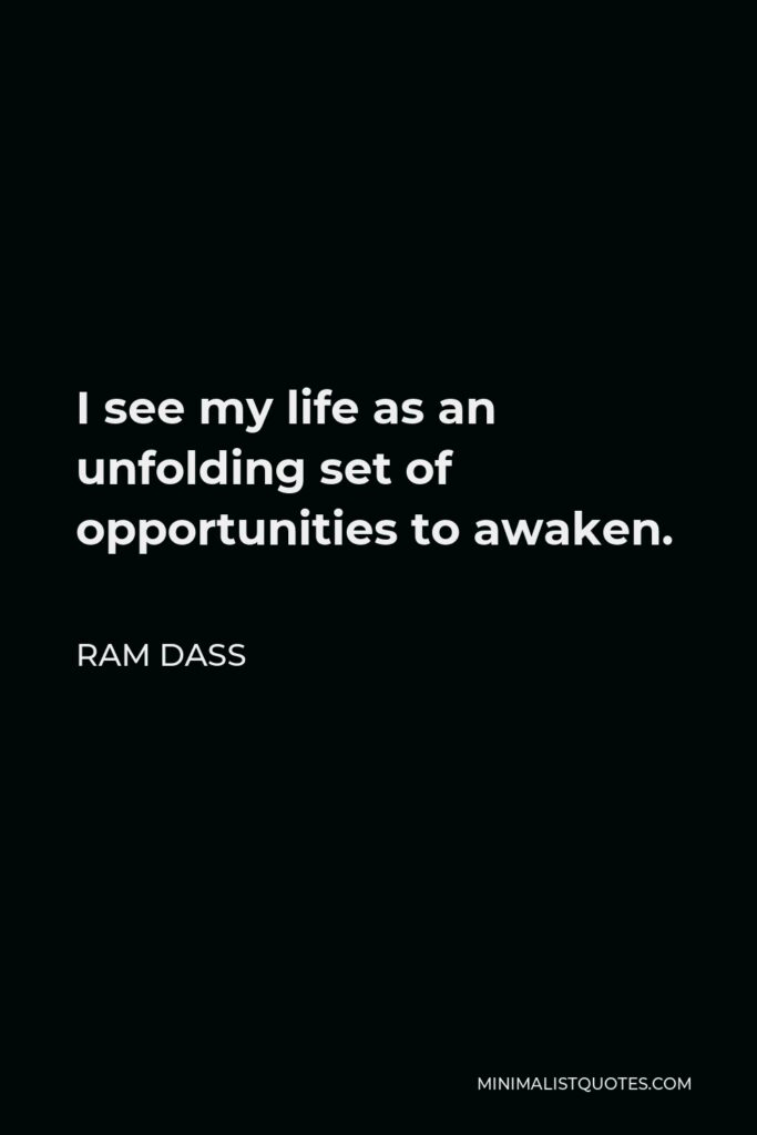 Ram Dass Quote - I see my life as an unfolding set of opportunities to awaken.
