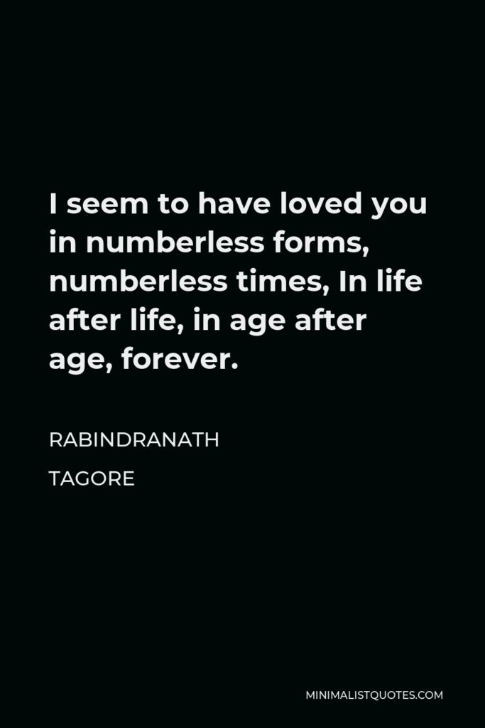 Rabindranath Tagore Quote - I seem to have loved you in numberless forms, numberless times, In life after life, in age after age, forever.