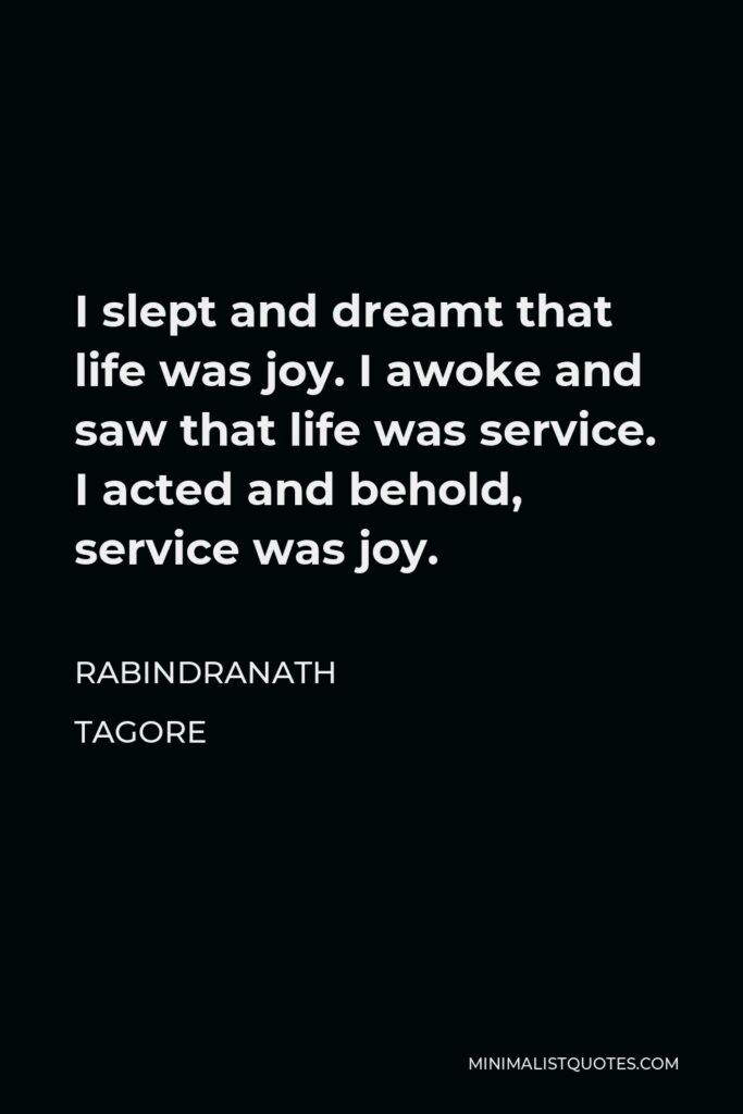 Rabindranath Tagore Quote - I slept and dreamt that life was joy. I awoke and saw that life was service. I acted and behold, service was joy.