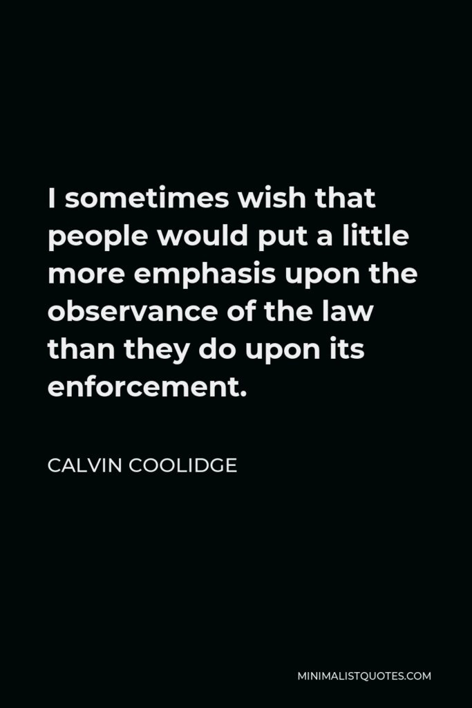 Calvin Coolidge Quote - I sometimes wish that people would put a little more emphasis upon the observance of the law than they do upon its enforcement.