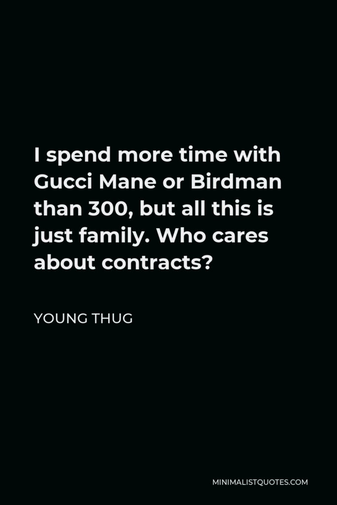 Young Thug Quote - I spend more time with Gucci Mane or Birdman than 300, but all this is just family. Who cares about contracts?