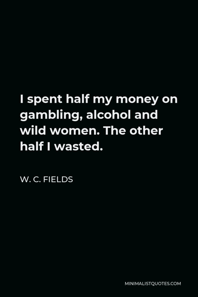 W. C. Fields Quote - I spent half my money on gambling, alcohol and wild women. The other half I wasted.