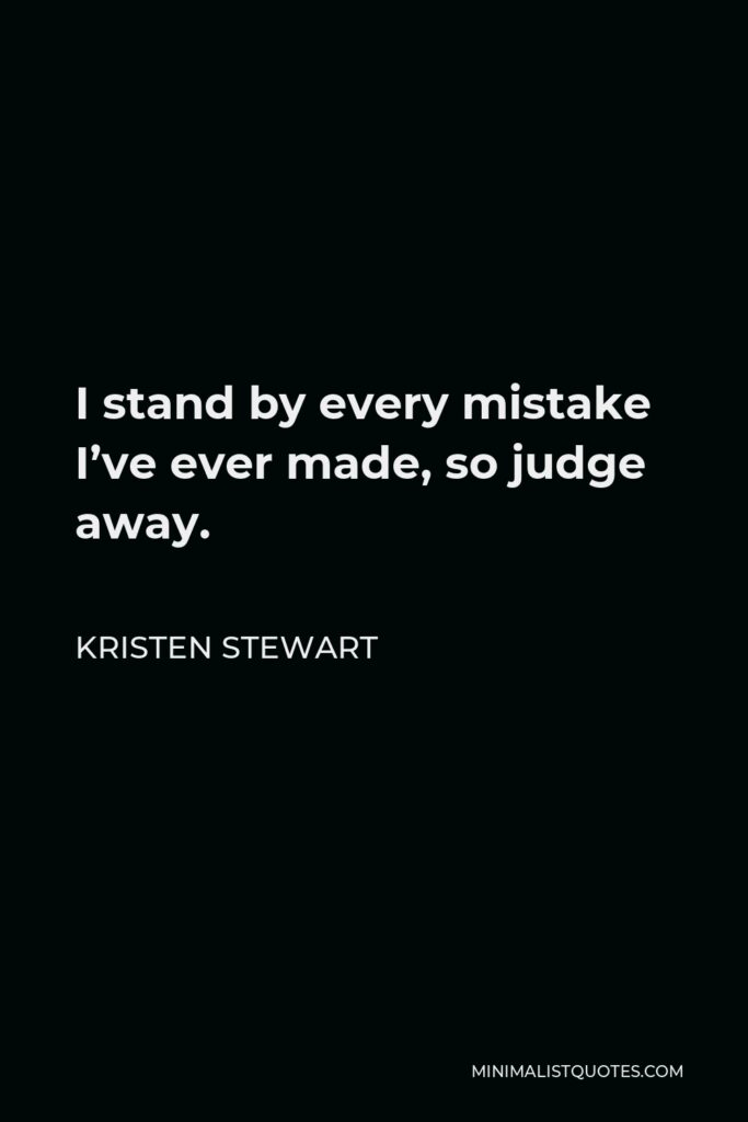 Kristen Stewart Quote - I stand by every mistake I've ever made, so judge away.