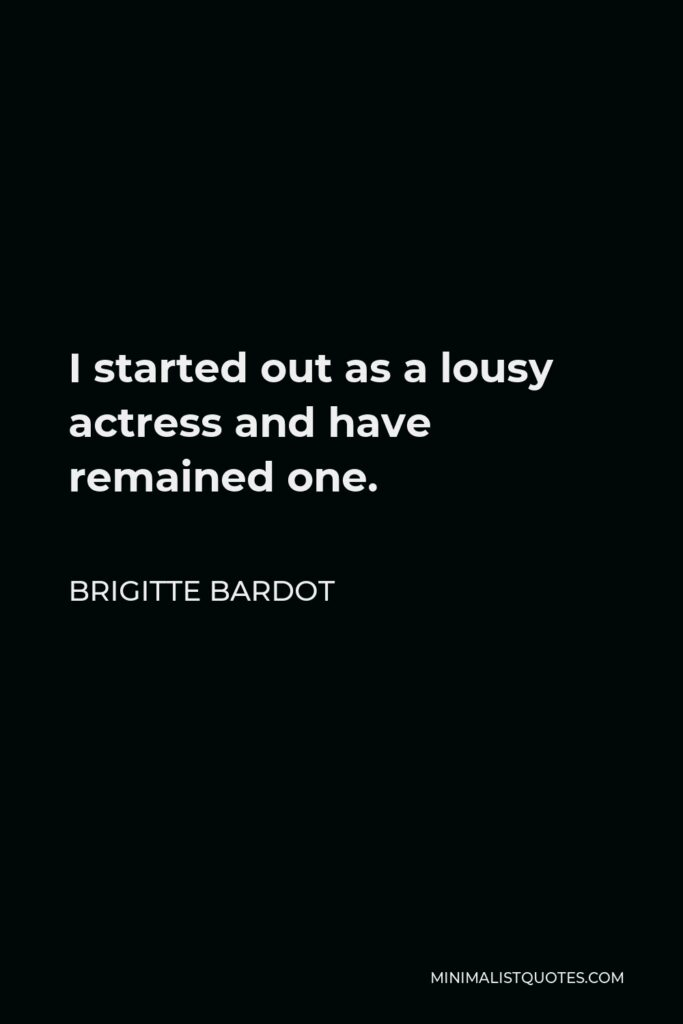 Brigitte Bardot Quote - I started out as a lousy actress and have remained one.