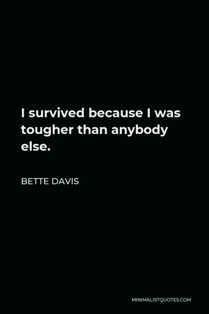 Bette Davis Quote - I survived because I was tougher than anybody else.