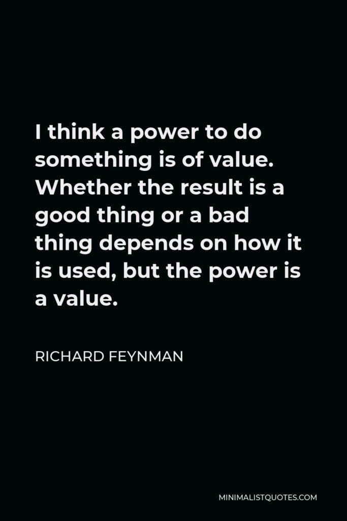 Richard Feynman Quote - I think a power to do something is of value. Whether the result is a good thing or a bad thing depends on how it is used, but the power is a value.