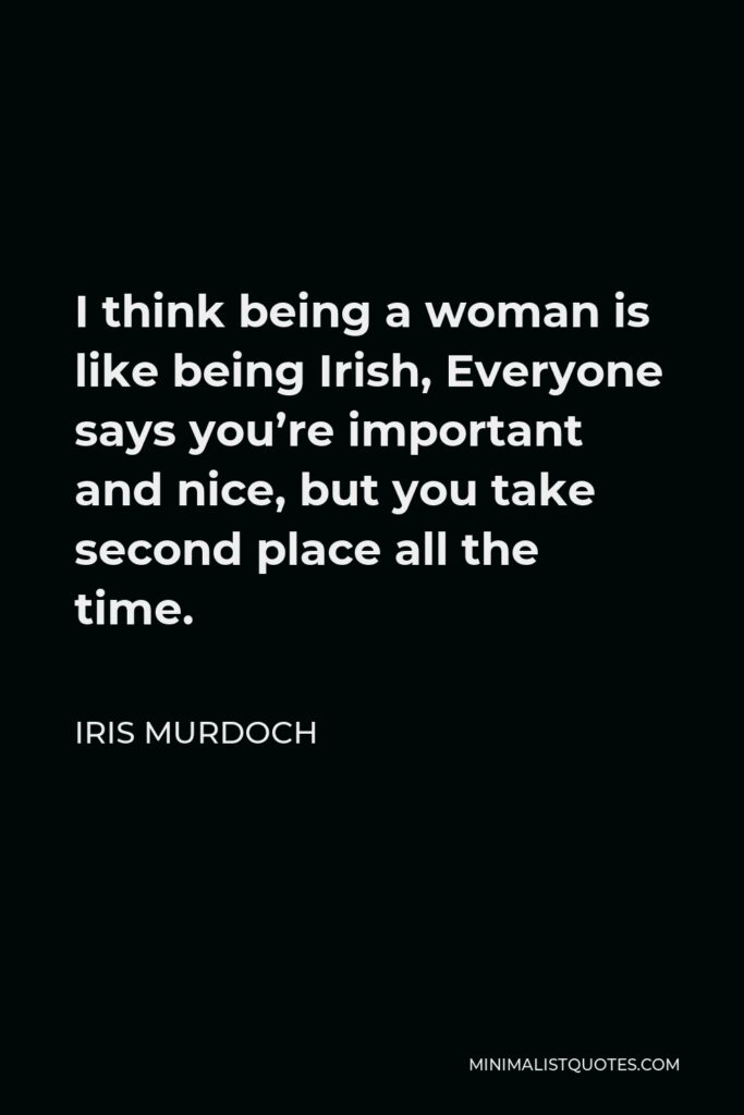 Iris Murdoch Quote - I think being a woman is like being Irish, Everyone says you're important and nice, but you take second place all the time.