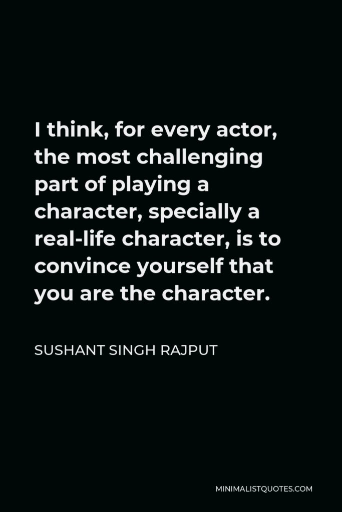 Sushant Singh Rajput Quote - I think, for every actor, the most challenging part of playing a character, specially a real-life character, is to convince yourself that you are the character.
