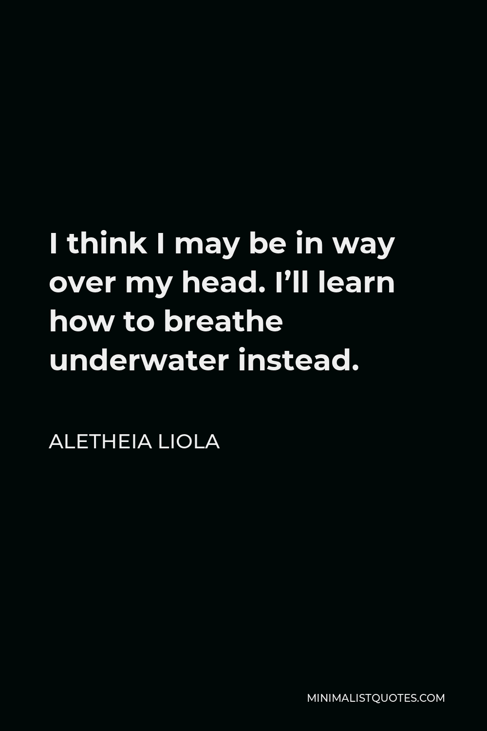 Aletheia Liola Quote - I think I may be in way over my head. I'll learn how to breathe underwater instead.