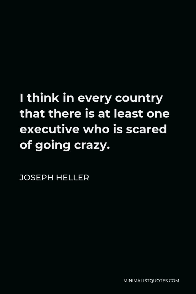 Joseph Heller Quote - I think in every country that there is at least one executive who is scared of going crazy.