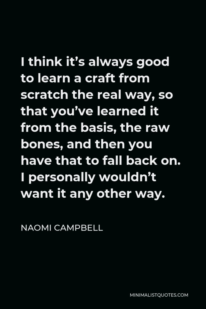 Naomi Campbell Quote - I think it's always good to learn a craft from scratch the real way, so that you've learned it from the basis, the raw bones, and then you have that to fall back on. I personally wouldn't want it any other way.