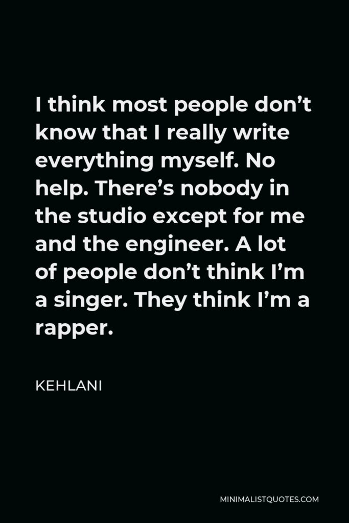 Kehlani Quote - I think most people don't know that I really write everything myself. No help. There's nobody in the studio except for me and the engineer. A lot of people don't think I'm a singer. They think I'm a rapper.
