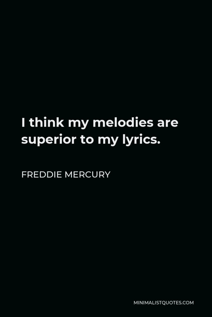 Freddie Mercury Quote - I think my melodies are superior to my lyrics.