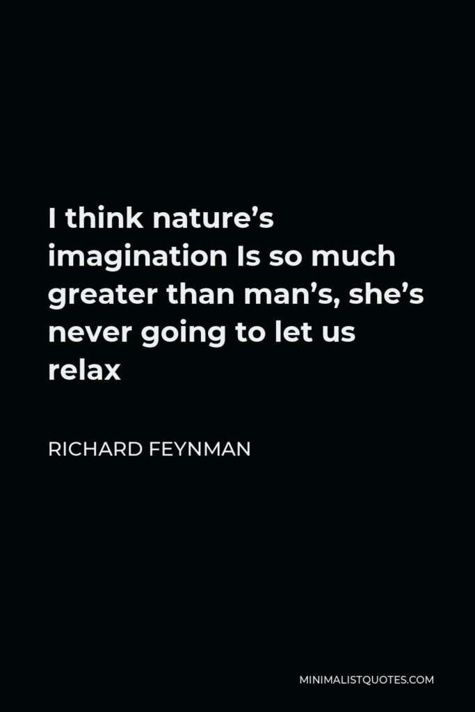 Richard Feynman Quote - I think nature's imagination Is so much greater than man's, she's never going to let us relax