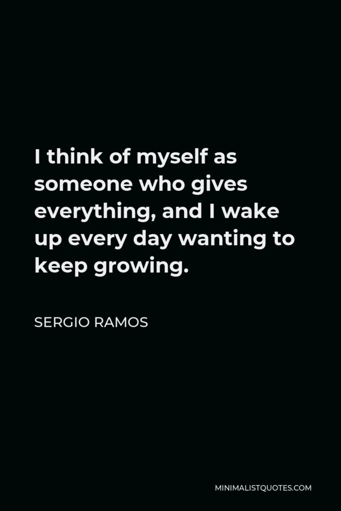 Sergio Ramos Quote - I think of myself as someone who gives everything, and I wake up every day wanting to keep growing.