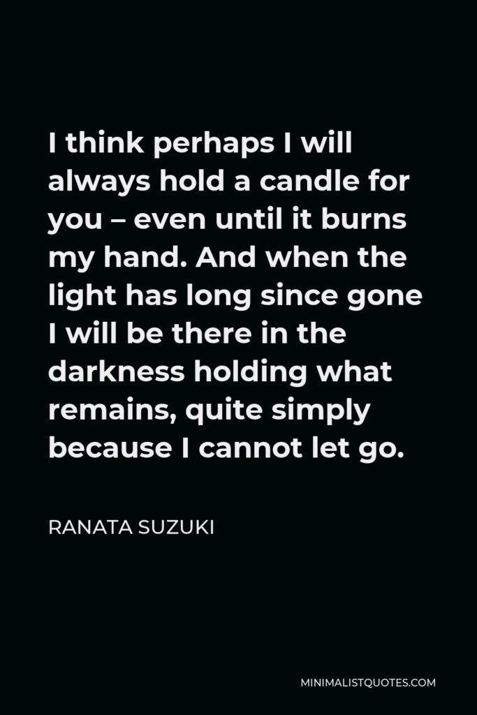 Ranata Suzuki Quote - I think perhaps I will always hold a candle for you – even until it burns my hand. And when the light has long since gone I will be there in the darkness holding what remains, quite simply because I cannot let go.