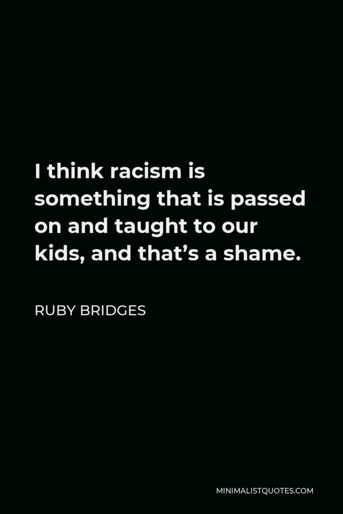 Ruby Bridges Quote - I think racism is something that is passed on and taught to our kids, and that's a shame.