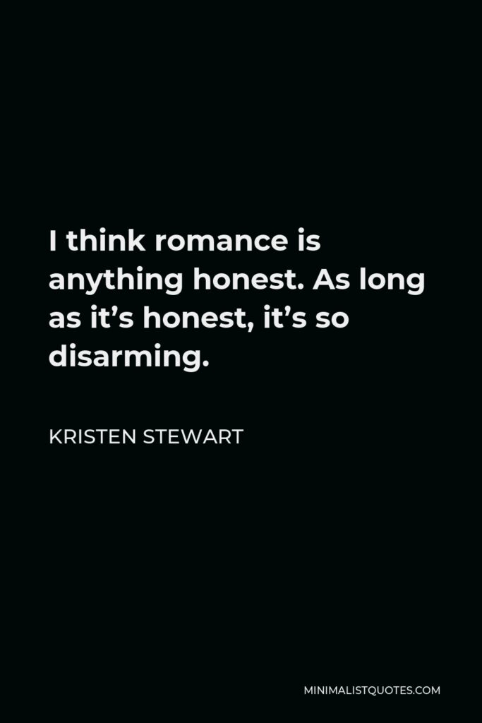 Kristen Stewart Quote - I think romance is anything honest. As long as it's honest, it's so disarming.